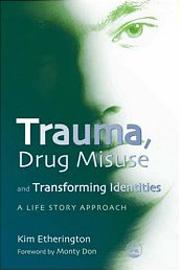Trauma, Drug Misuse and Transforming Identities. A Life Story Approach - Kim Etherington(2007)